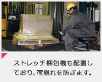 ストレッチ梱包機も配置しており、荷崩れを防ぎます。
